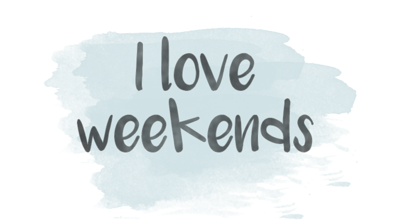 I love weekends